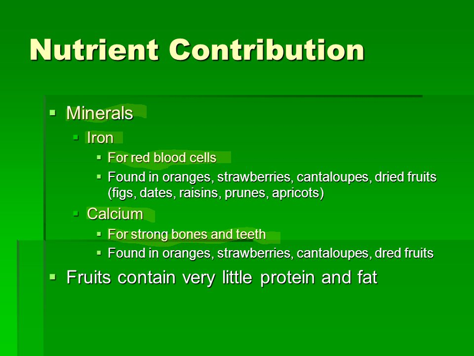 Nutrient Contribution  Minerals  Iron  For red blood cells  Found in oranges, strawberries, cantaloupes, dried fruits (figs, dates, raisins, prunes, apricots)  Calcium  For strong bones and teeth  Found in oranges, strawberries, cantaloupes, dred fruits  Fruits contain very little protein and fat