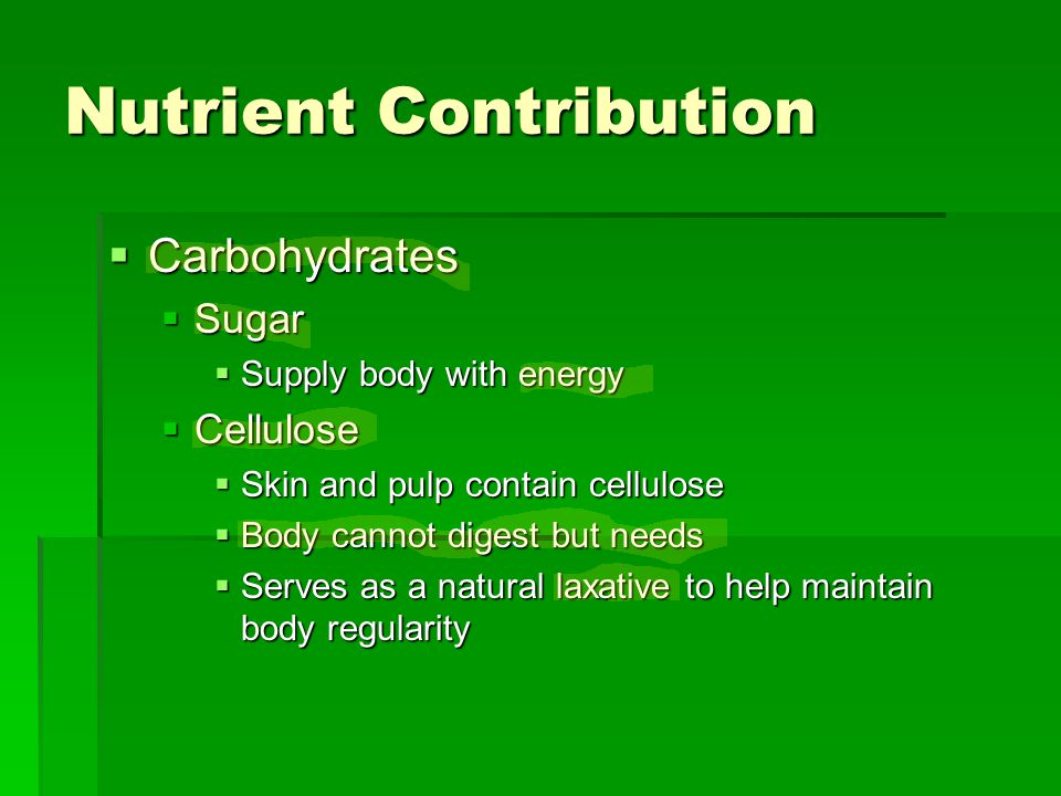 Nutrient Contribution  Carbohydrates  Sugar  Supply body with energy  Cellulose  Skin and pulp contain cellulose  Body cannot digest but needs  Serves as a natural laxative to help maintain body regularity