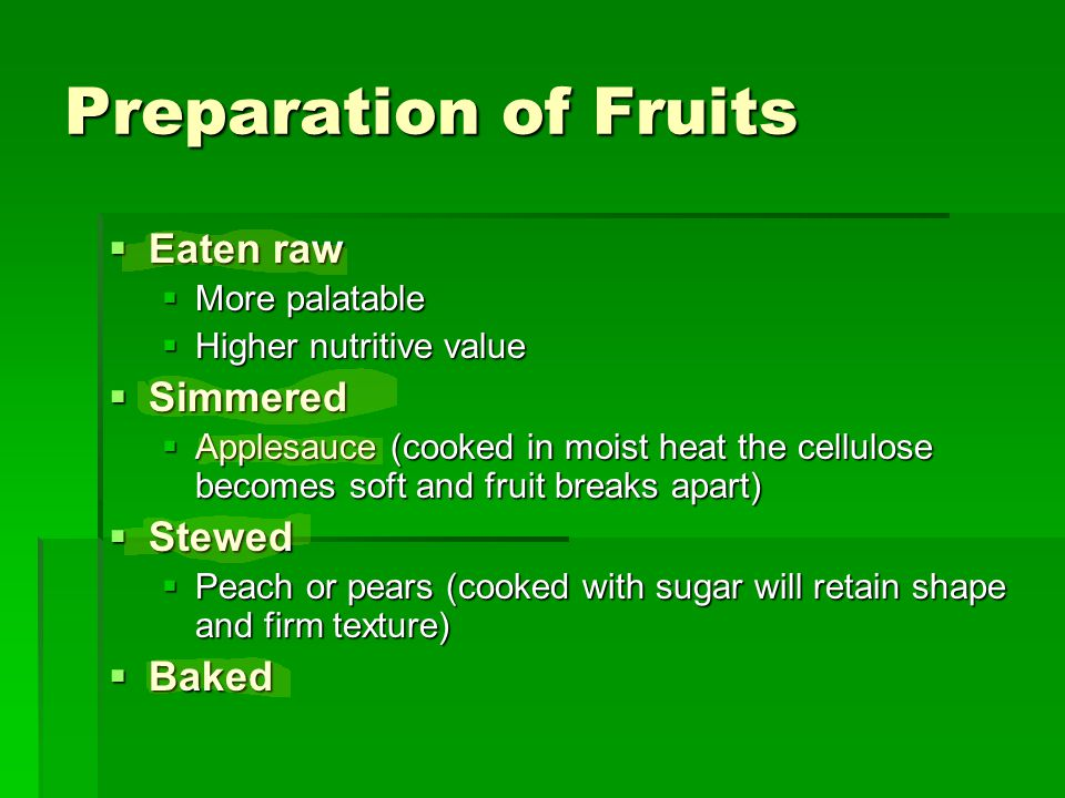 Preparation of Fruits  Eaten raw  More palatable  Higher nutritive value  Simmered  Applesauce (cooked in moist heat the cellulose becomes soft and fruit breaks apart)  Stewed  Peach or pears (cooked with sugar will retain shape and firm texture)  Baked