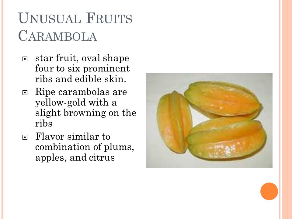 U NUSUAL F RUITS C ARAMBOLA  star fruit, oval shape four to six prominent ribs and edible skin.