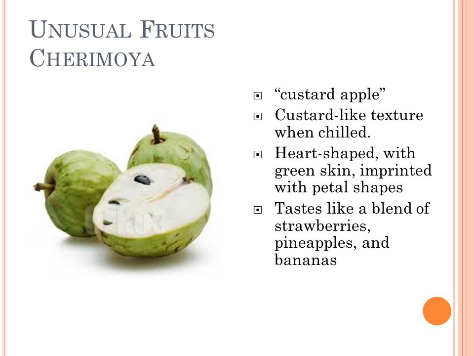 U NUSUAL F RUITS C HERIMOYA  custard apple  Custard-like texture when chilled.