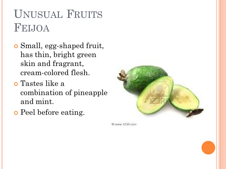 U NUSUAL F RUITS F EIJOA Small, egg-shaped fruit, has thin, bright green skin and fragrant, cream-colored flesh.