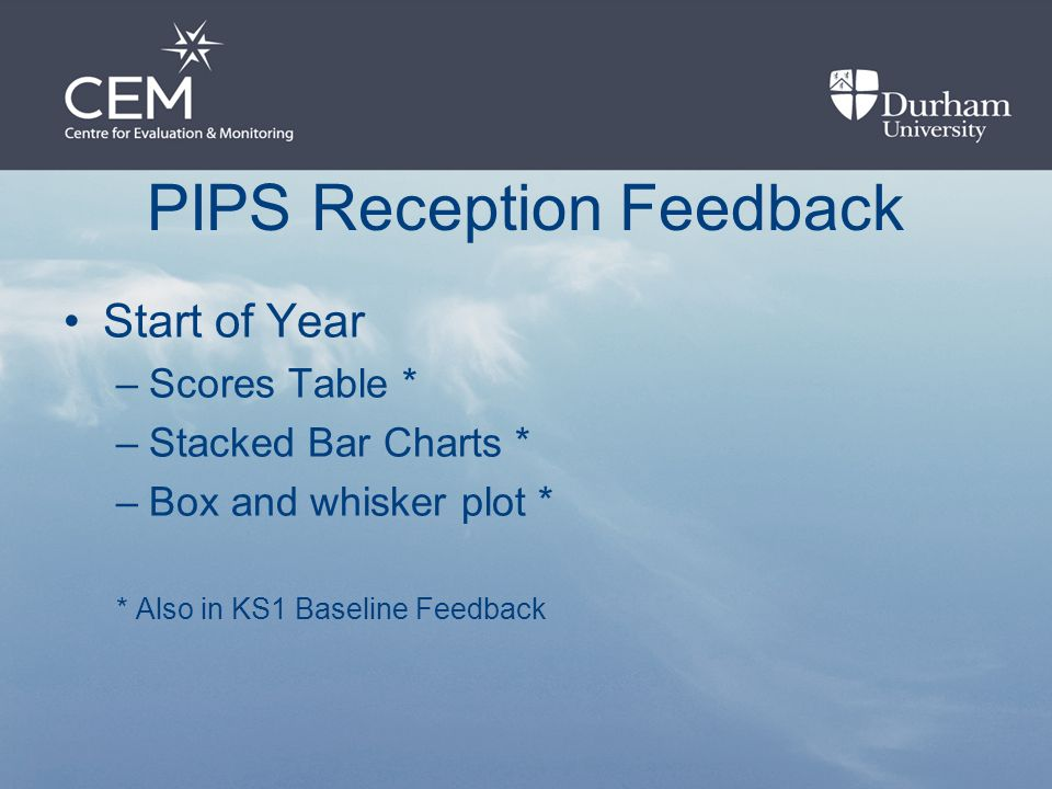 PIPS Reception Feedback Start of Year –Scores Table * –Stacked Bar Charts * –Box and whisker plot * * Also in KS1 Baseline Feedback