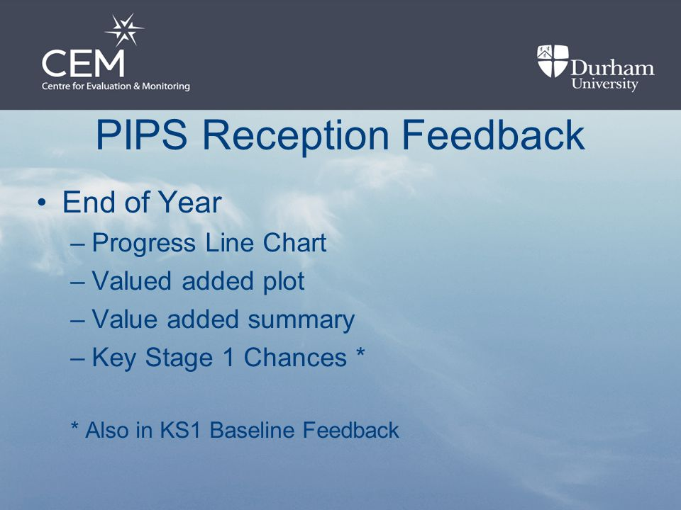 PIPS Reception Feedback End of Year –Progress Line Chart –Valued added plot –Value added summary –Key Stage 1 Chances * * Also in KS1 Baseline Feedback