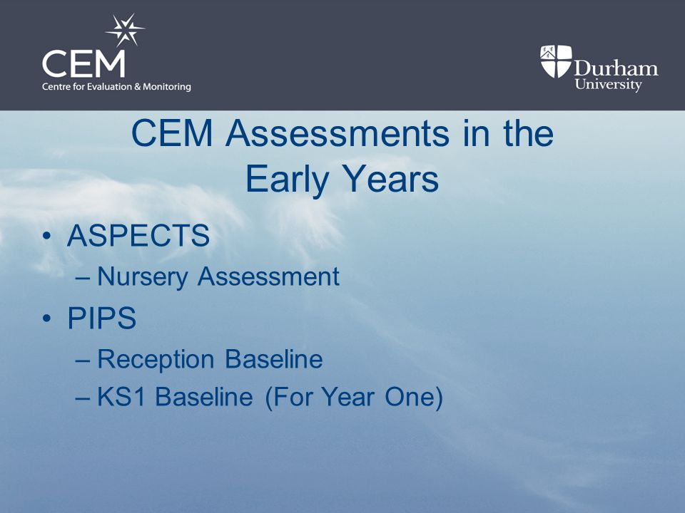 CEM Assessments in the Early Years ASPECTS –Nursery Assessment PIPS –Reception Baseline –KS1 Baseline (For Year One)