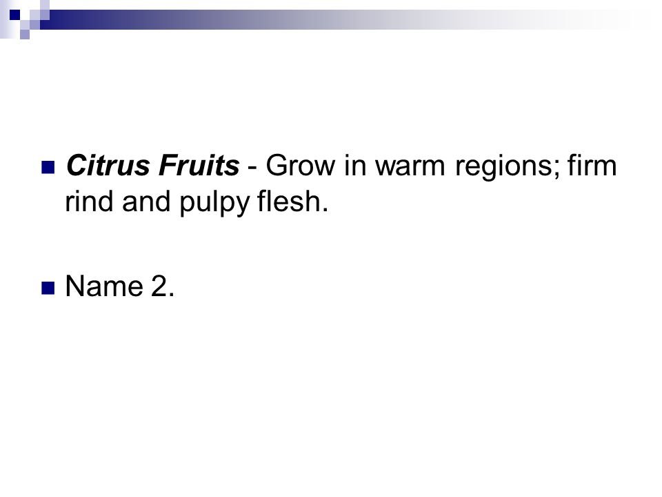 Citrus Fruits - Grow in warm regions; firm rind and pulpy flesh. Name 2.