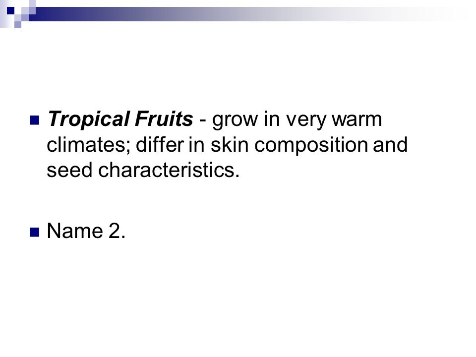 Tropical Fruits - grow in very warm climates; differ in skin composition and seed characteristics.