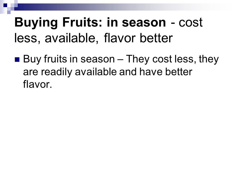Buying Fruits: in season - cost less, available, flavor better Buy fruits in season – They cost less, they are readily available and have better flavor.