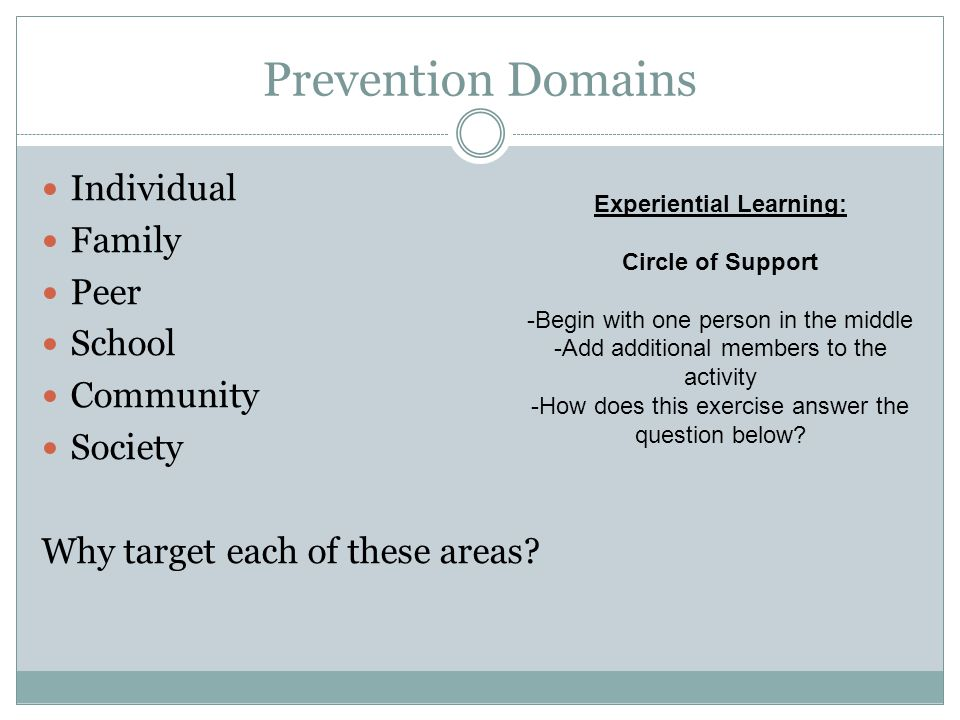 Prevention Domains Individual Family Peer School Community Society Why target each of these areas? Experiential Learning: Circle of Support -Begin wit