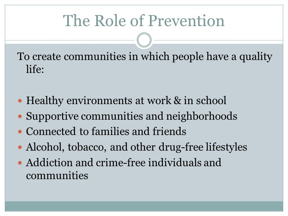 The Role of Prevention To create communities in which people have a quality life: Healthy environments at work & in school Supportive communities and