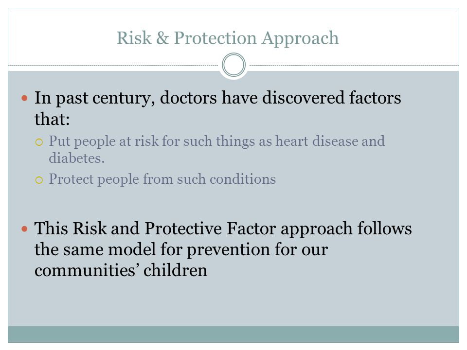 Risk & Protection Approach In past century, doctors have discovered factors that:  Put people at risk for such things as heart disease and diabetes.