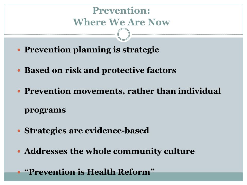 Prevention: Where We Are Now Prevention planning is strategic Based on risk and protective factors Prevention movements, rather than individual progra