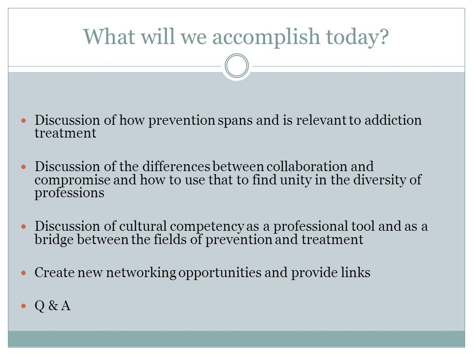 What will we accomplish today? Discussion of how prevention spans and is relevant to addiction treatment Discussion of the differences between collabo