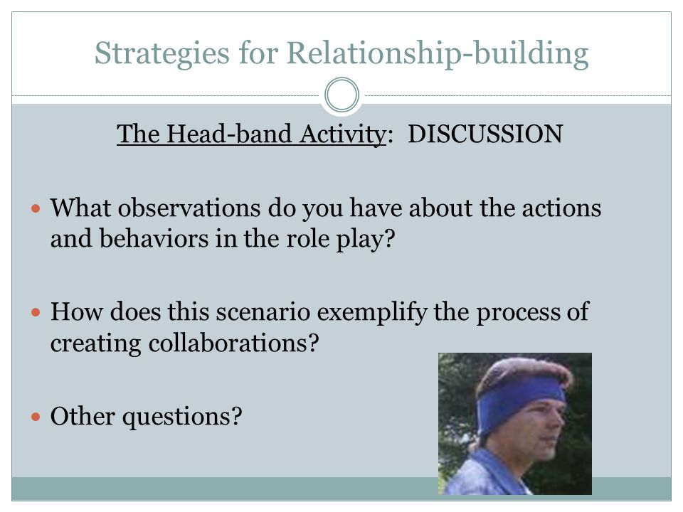 Strategies for Relationship-building The Head-band Activity: DISCUSSION What observations do you have about the actions and behaviors in the role play