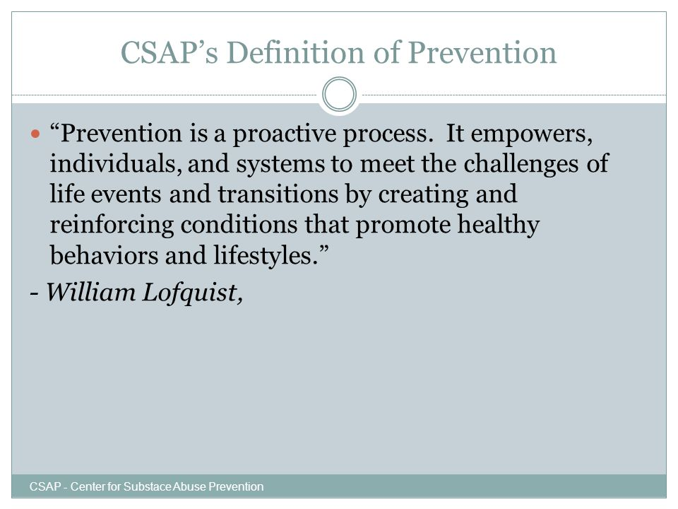 """CSAP's Definition of Prevention """"Prevention is a proactive process. It empowers, individuals, and systems to meet the challenges of life events and tr"""