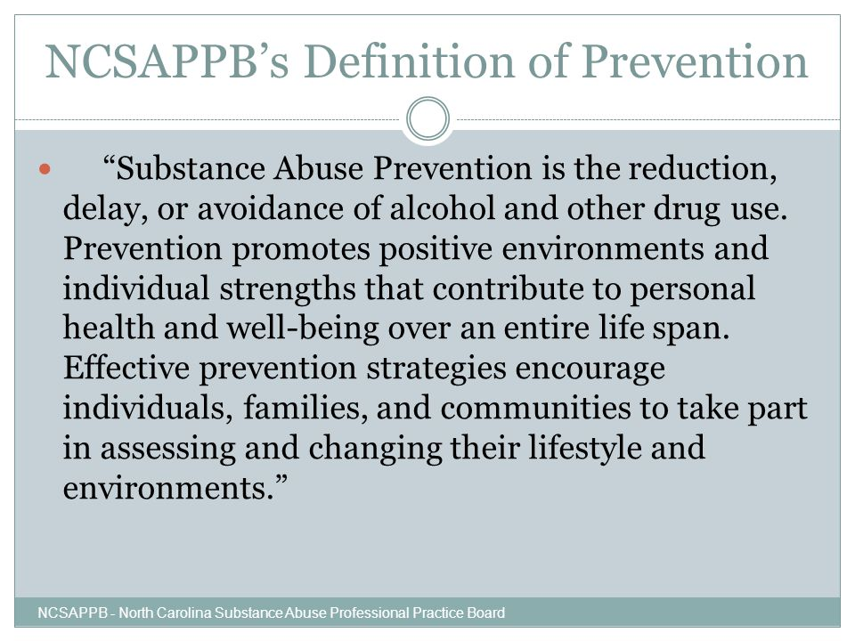 """NCSAPPB's Definition of Prevention """"Substance Abuse Prevention is the reduction, delay, or avoidance of alcohol and other drug use. Prevention promote"""