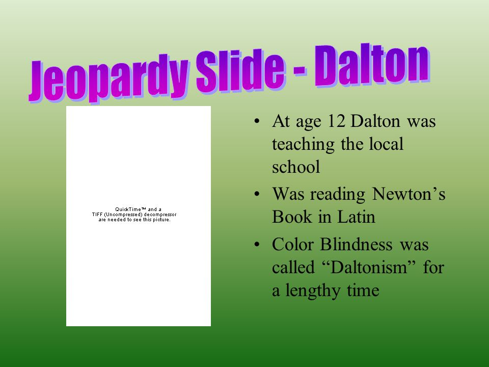 """At age 12 Dalton was teaching the local school Was reading Newton's Book in Latin Color Blindness was called """"Daltonism"""" for a lengthy time"""