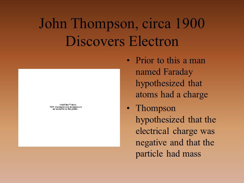 John Thompson, circa 1900 Discovers Electron Prior to this a man named Faraday hypothesized that atoms had a charge Thompson hypothesized that the ele