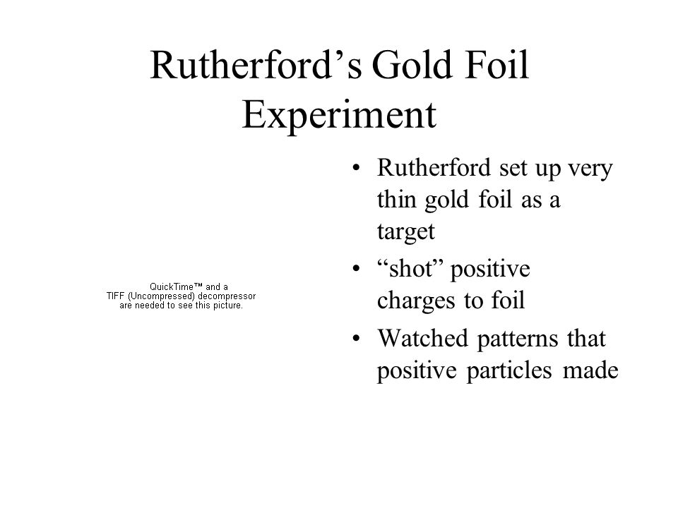"""Rutherford's Gold Foil Experiment Rutherford set up very thin gold foil as a target """"shot"""" positive charges to foil Watched patterns that positive par"""