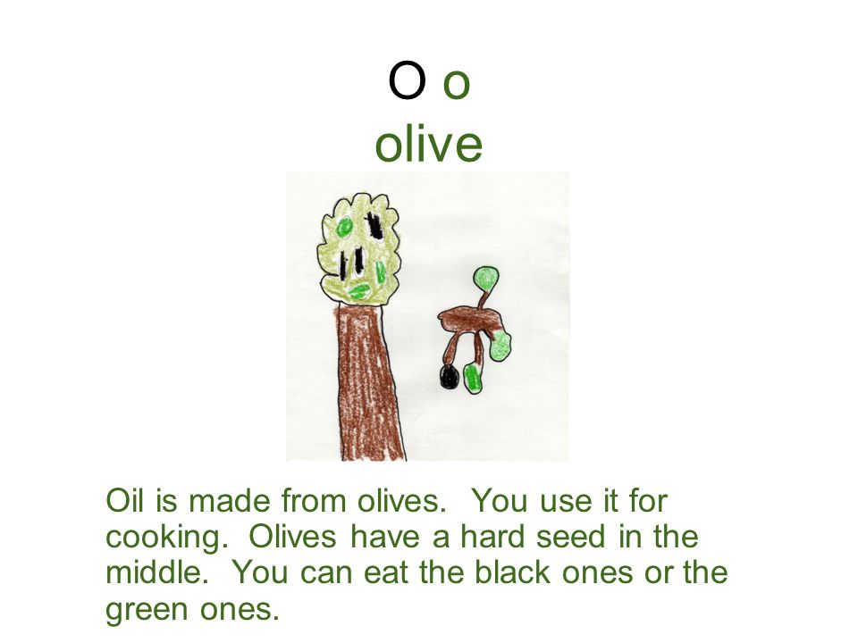 O o olive Oil is made from olives.You use it for cooking.