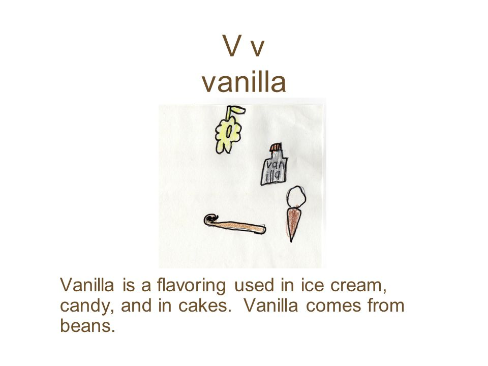 V v vanilla Vanilla is a flavoring used in ice cream, candy, and in cakes.