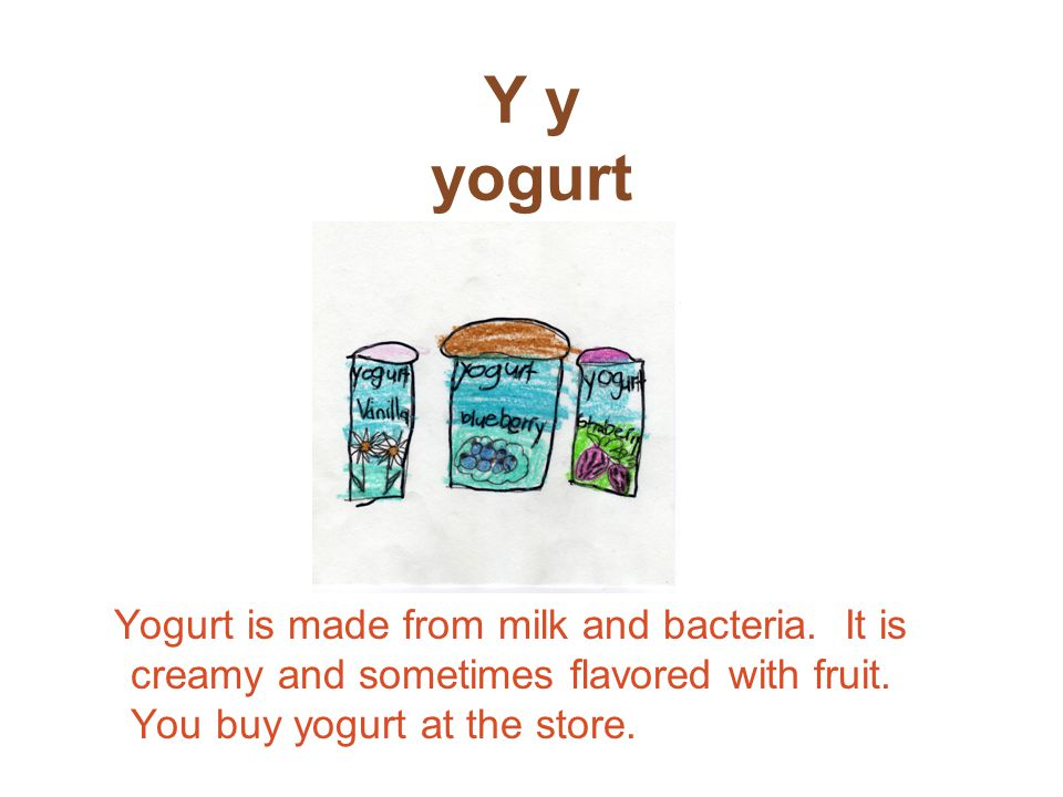 Y y yogurt Yogurt is made from milk and bacteria.It is creamy and sometimes flavored with fruit.