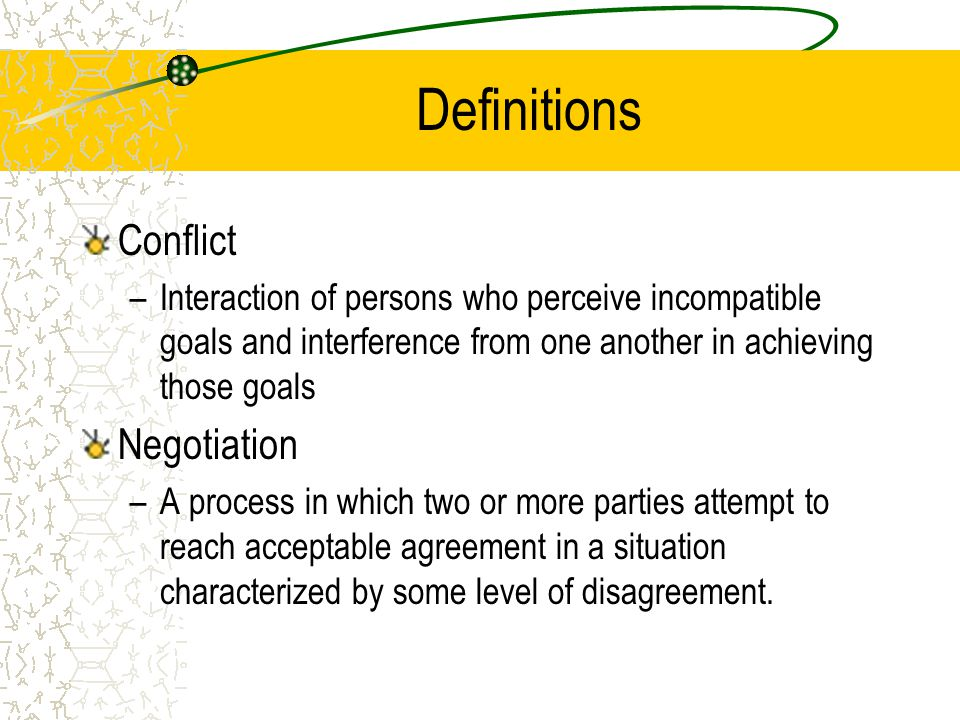 Definitions Conflict –Interaction of persons who perceive incompatible goals and interference from one another in achieving those goals Negotiation –A