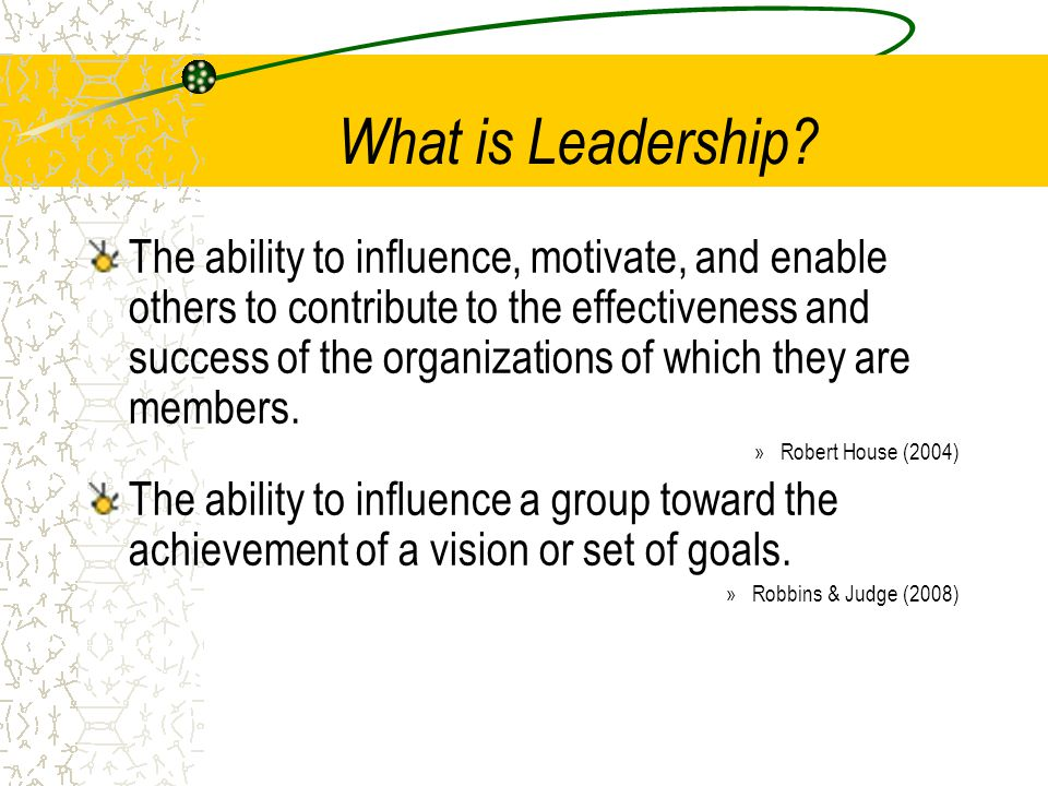 What is Leadership? The ability to influence, motivate, and enable others to contribute to the effectiveness and success of the organizations of which
