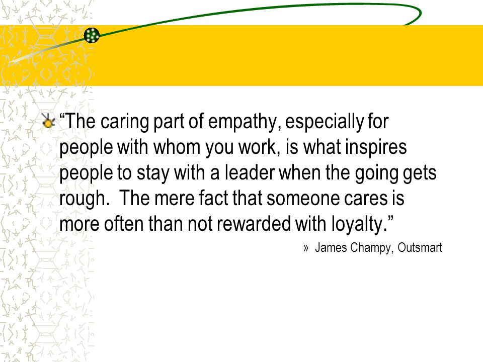 """The caring part of empathy, especially for people with whom you work, is what inspires people to stay with a leader when the going gets rough. The me"