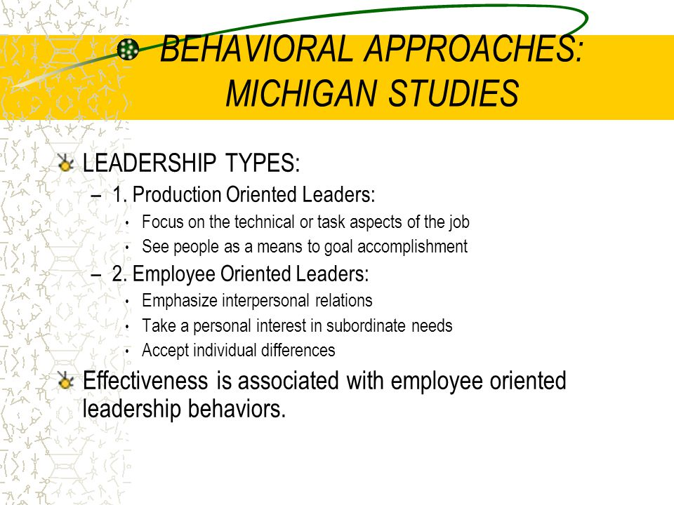 BEHAVIORAL APPROACHES: MICHIGAN STUDIES LEADERSHIP TYPES: –1. Production Oriented Leaders: Focus on the technical or task aspects of the job See peopl