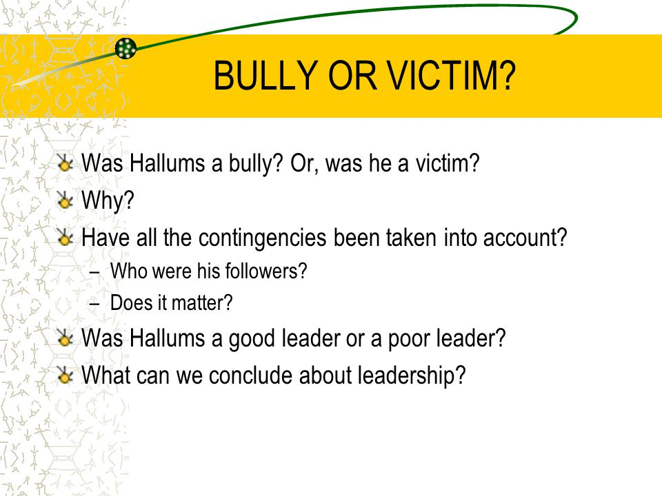 BULLY OR VICTIM? Was Hallums a bully? Or, was he a victim? Why? Have all the contingencies been taken into account? –Who were his followers? –Does it