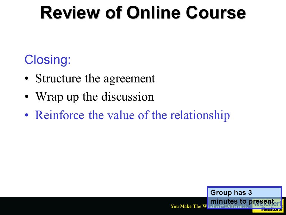 Review of Online Course Closing: Structure the agreement Wrap up the discussion Reinforce the value of the relationship Group has 3 minutes to present