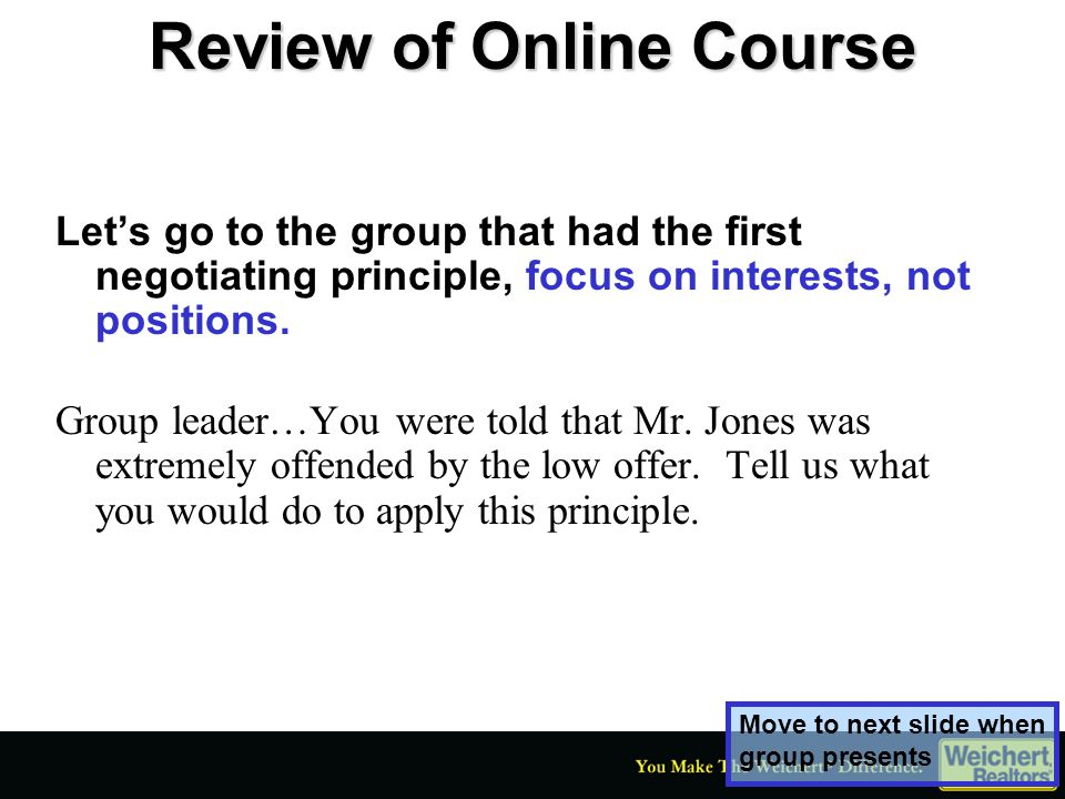 Review of Online Course Let's go to the group that had the first negotiating principle, focus on interests, not positions. Group leader…You were told