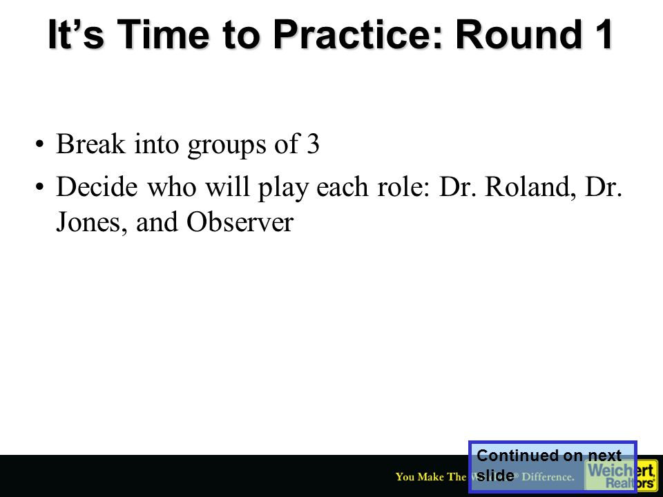 It's Time to Practice: Round 1 Break into groups of 3 Decide who will play each role: Dr. Roland, Dr. Jones, and Observer Continued on next slide