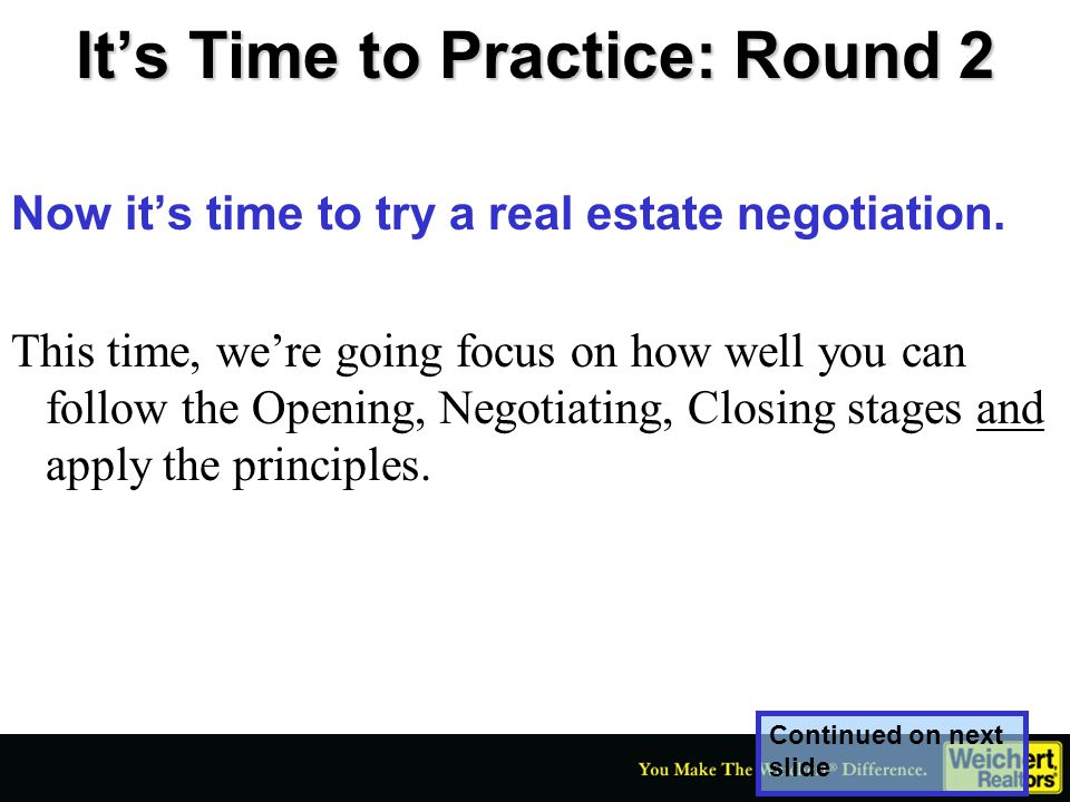 It's Time to Practice: Round 2 Now it's time to try a real estate negotiation. This time, we're going focus on how well you can follow the Opening, Ne