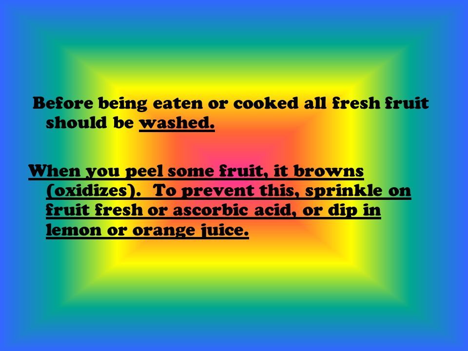 Before being eaten or cooked all fresh fruit should be washed. When you peel some fruit, it browns (oxidizes). To prevent this, sprinkle on fruit fres