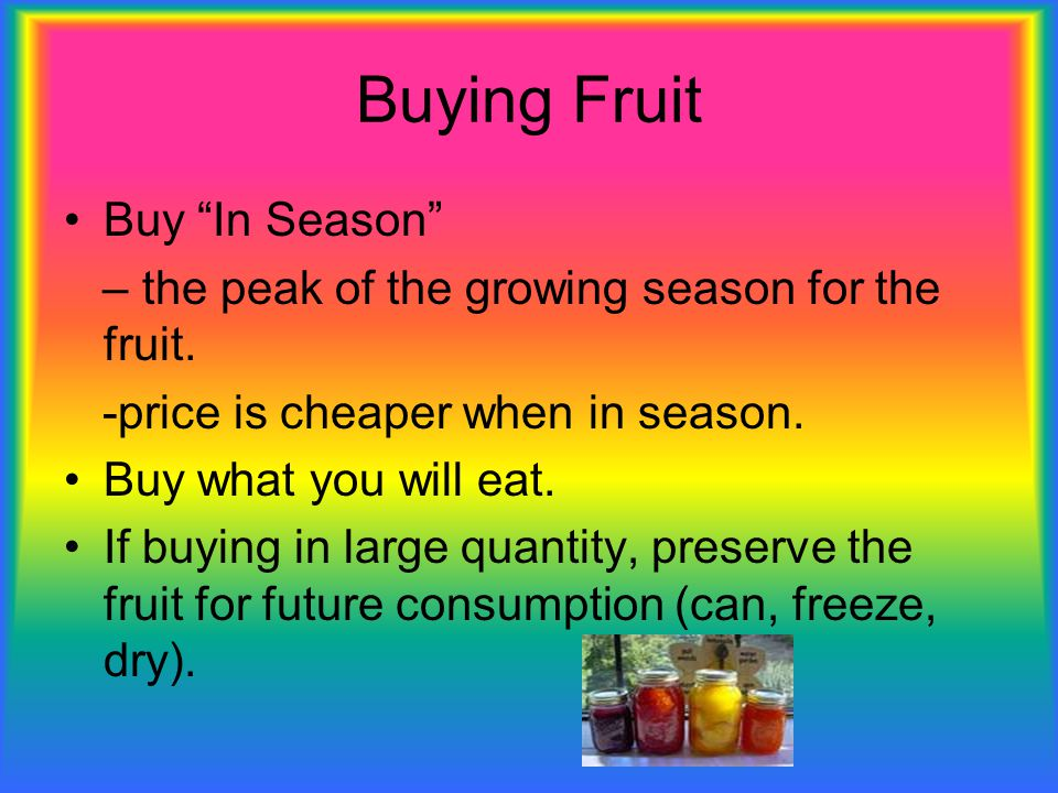 """Buying Fruit Buy """"In Season"""" – the peak of the growing season for the fruit. -price is cheaper when in season. Buy what you will eat. If buying in lar"""