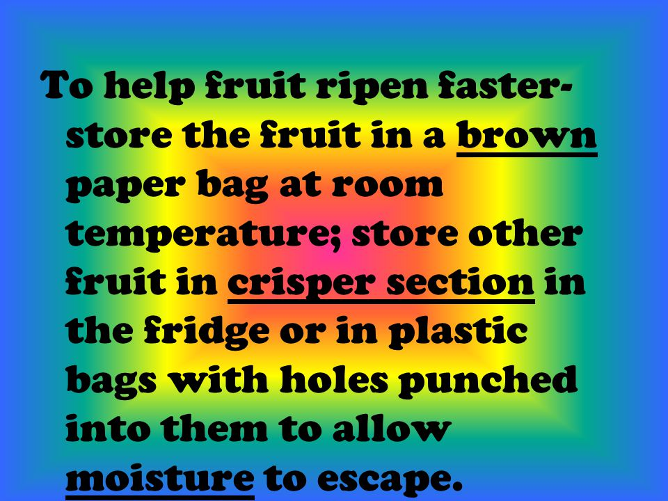 To help fruit ripen faster- store the fruit in a brown paper bag at room temperature; store other fruit in crisper section in the fridge or in plastic bags with holes punched into them to allow moisture to escape.