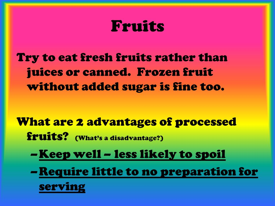 Fruits Try to eat fresh fruits rather than juices or canned. Frozen fruit without added sugar is fine too. What are 2 advantages of processed fruits?