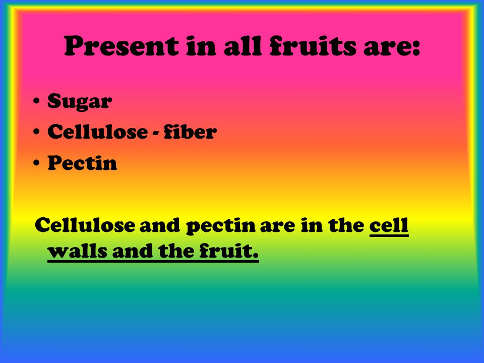 Present in all fruits are: Sugar Cellulose - fiber Pectin Cellulose and pectin are in the cell walls and the fruit.