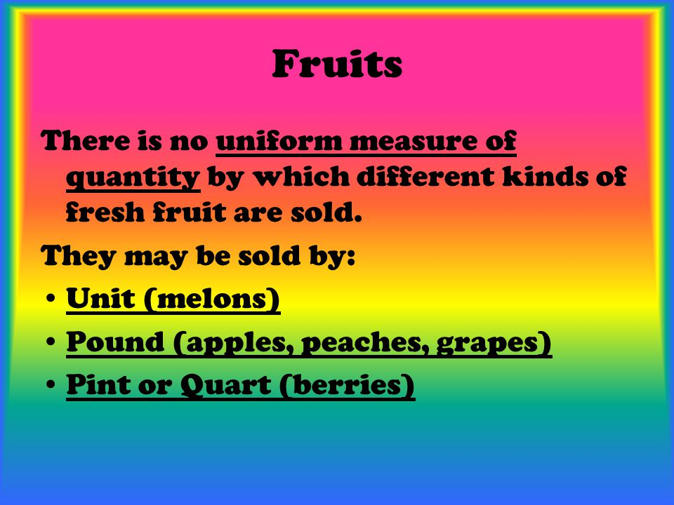 Fruits There is no uniform measure of quantity by which different kinds of fresh fruit are sold. They may be sold by: Unit (melons) Pound (apples, pea