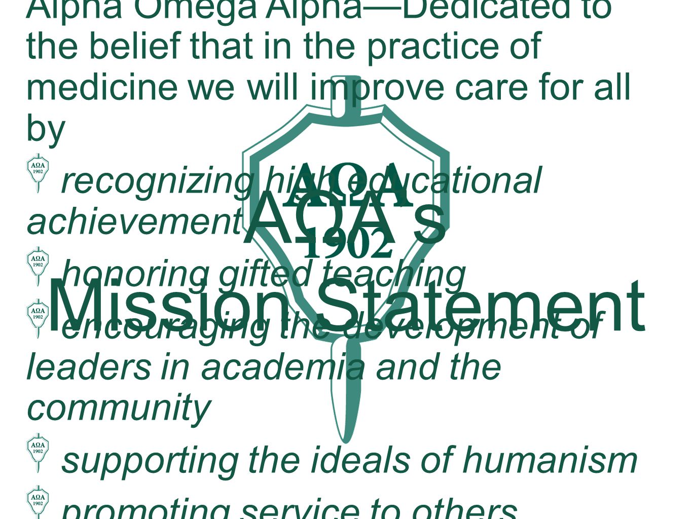 Alpha Omega Alpha—Dedicated to the belief that in the practice of medicine we will improve care for all by recognizing high educational achievement honoring gifted teaching encouraging the development of leaders in academia and the community supporting the ideals of humanism promoting service to others AΩA's Mission Statement