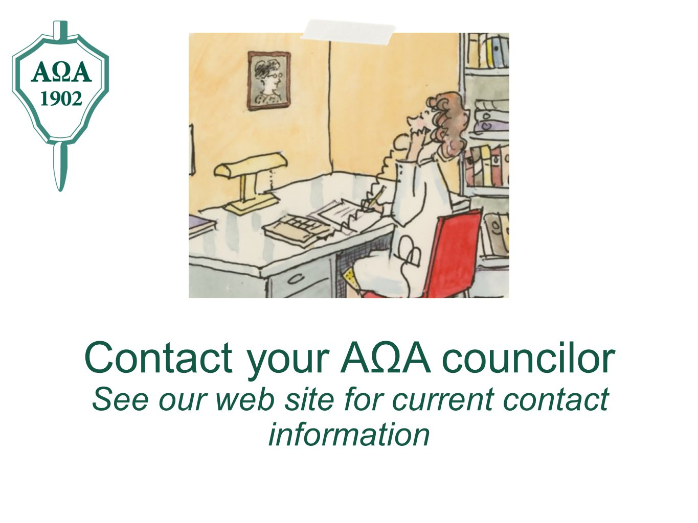 Contact your AΩA councilor See our web site for current contact information