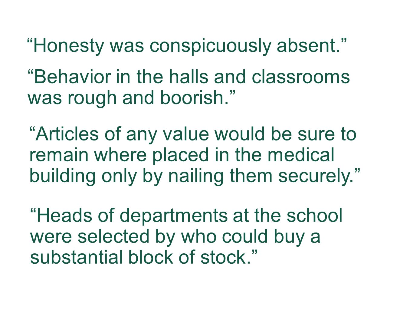 Honesty was conspicuously absent. Articles of any value would be sure to remain where placed in the medical building only by nailing them securely. Behavior in the halls and classrooms was rough and boorish. Heads of departments at the school were selected by who could buy a substantial block of stock.
