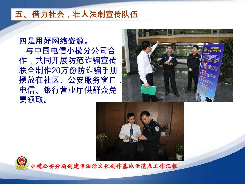 五、借力社会,壮大法制宣传队伍 四是用好网络资源。 与中国电信小榄分公司合 作,共同开展防范诈骗宣传, 联合制作 20 万份防诈骗手册, 摆放在社区、公安服务窗口, 电信、银行营业厅供群众免 费领取。