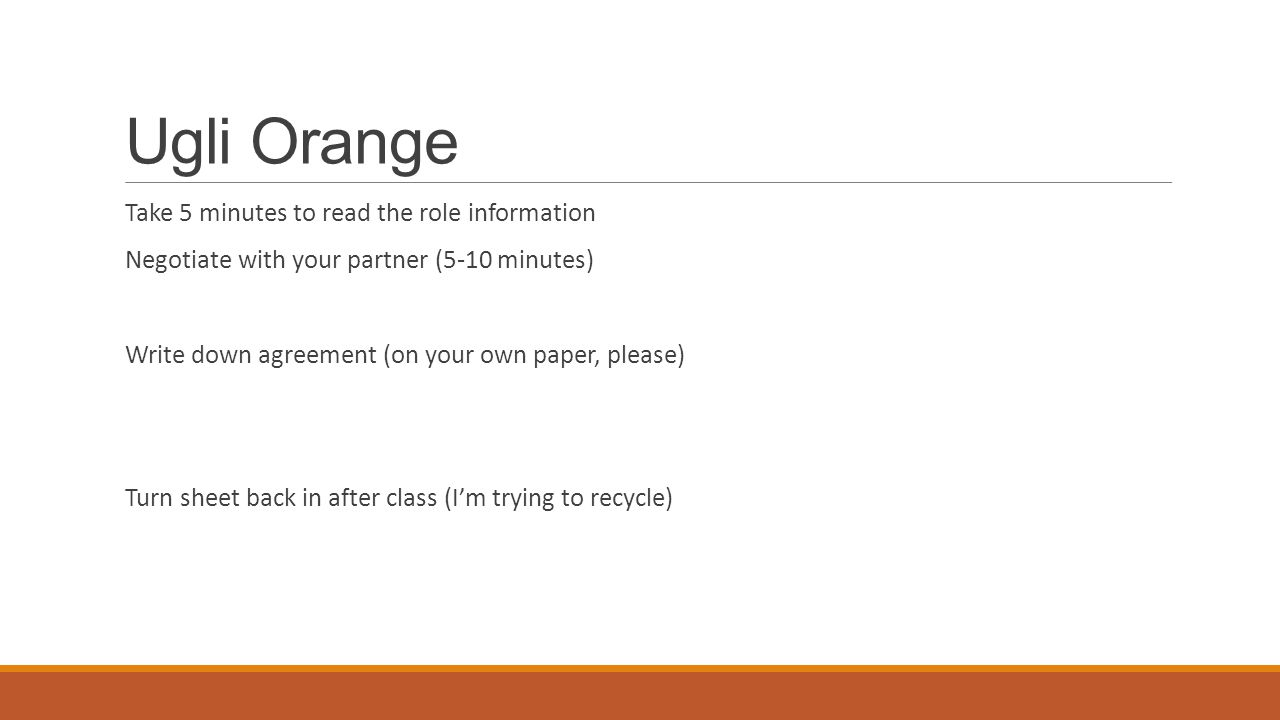 Ugli Orange Take 5 minutes to read the role information Negotiate with your partner (5-10 minutes) Write down agreement (on your own paper, please) Tu