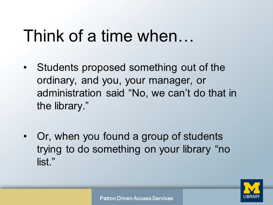 Think of a time when… Students proposed something out of the ordinary, and you, your manager, or administration said No, we can't do that in the library. Or, when you found a group of students trying to do something on your library no list. Patron Driven Access Services