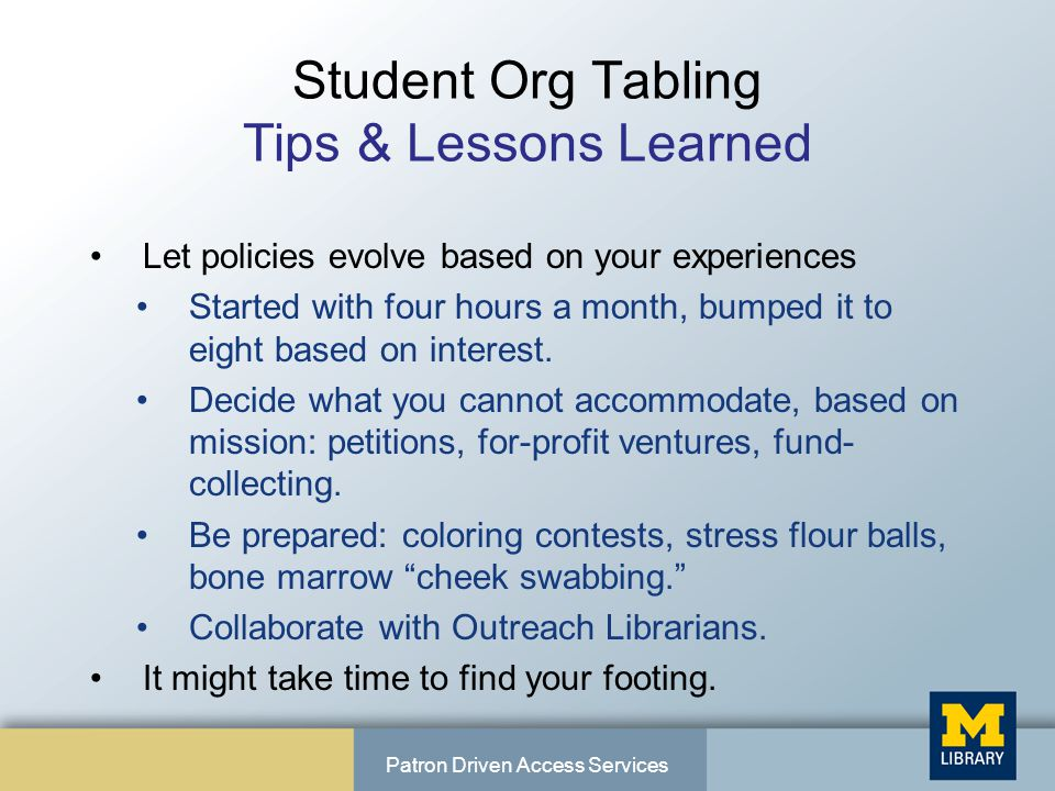 Student Org Tabling Tips & Lessons Learned Let policies evolve based on your experiences Started with four hours a month, bumped it to eight based on interest.