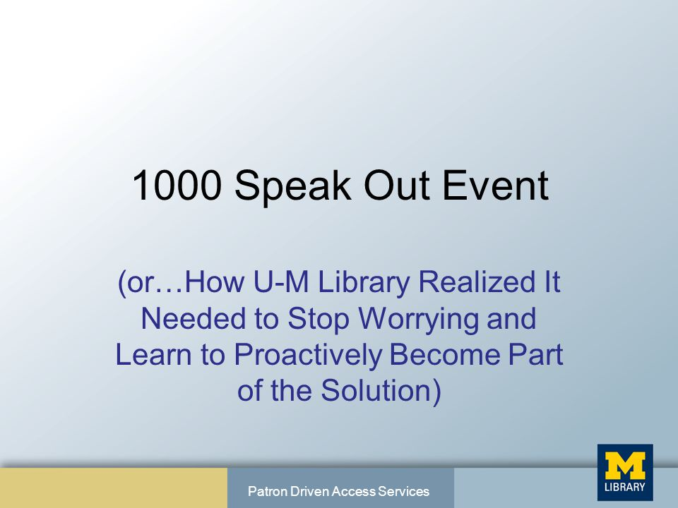 1000 Speak Out Event (or…How U-M Library Realized It Needed to Stop Worrying and Learn to Proactively Become Part of the Solution) Patron Driven Access Services