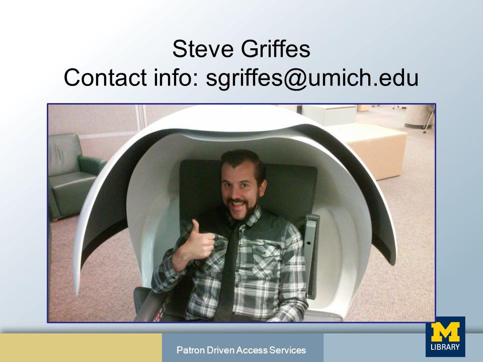 Steve Griffes Contact info: sgriffes@umich.edu Patron Driven Access Services